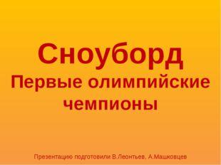 Сноуборд Первые олимпийские чемпионы Презентацию подготовили В.Леонтьев, А.Ма