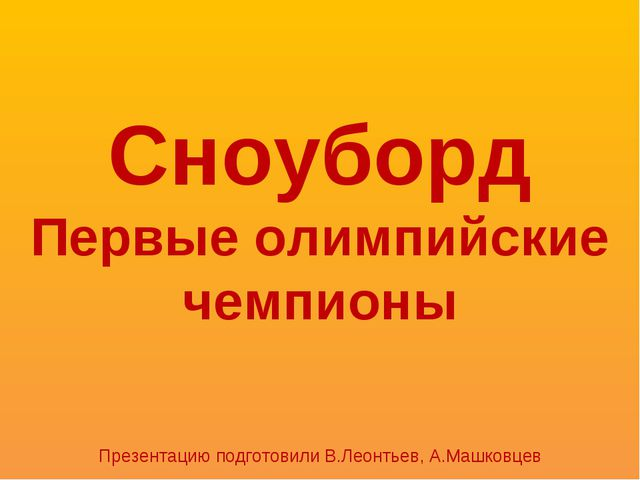 Сноуборд Первые олимпийские чемпионы Презентацию подготовили В.Леонтьев, А.Ма...