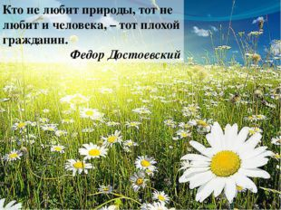 Кто не любит природы, тот не любит и человека, – тот плохой гражданин. Федор
