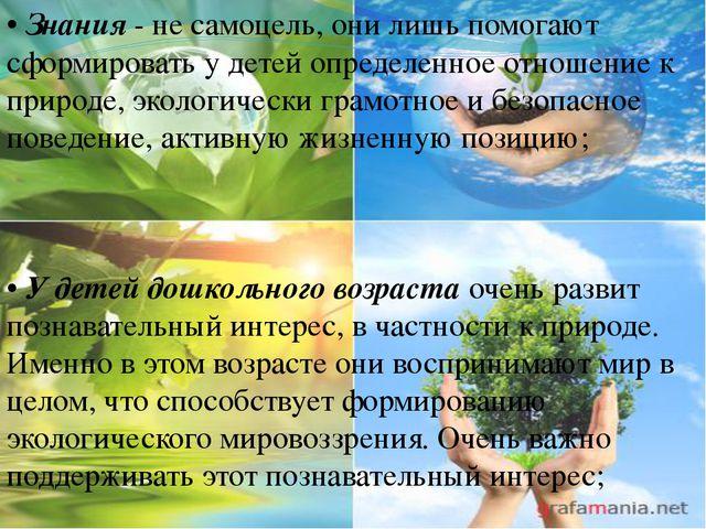•Знания- не самоцель, они лишь помогают сформировать у детей определенное о...