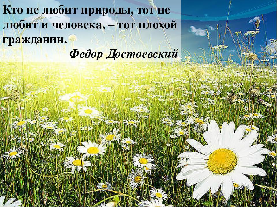 Кто не любит природы, тот не любит и человека, – тот плохой гражданин. Федор...