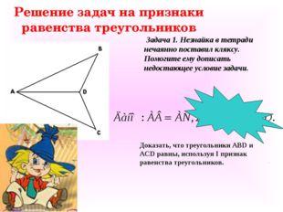 Решение задач на признаки равенства треугольников Доказать, что треугольники