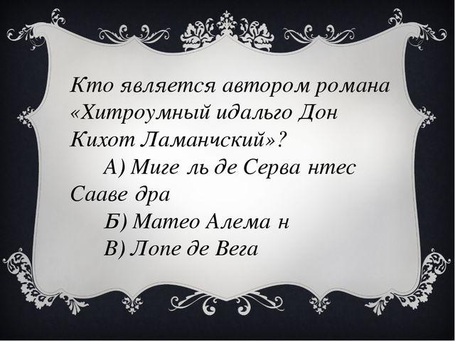 Кто является автором романа «Хитроумный идальго Дон Кихот Ламанчский»? А) Миг...