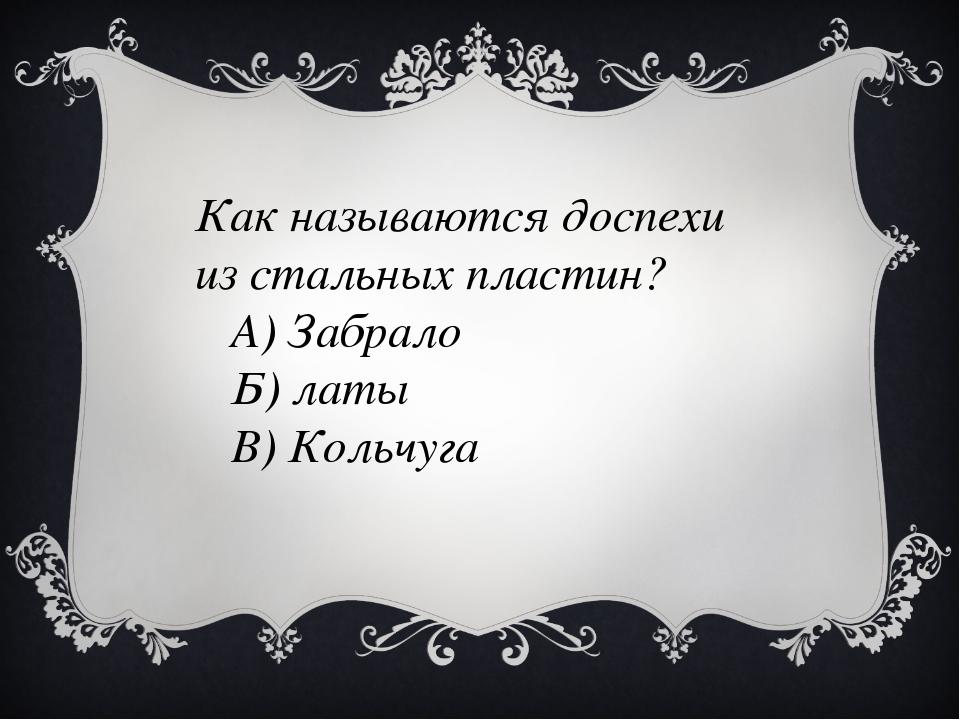 Как называются доспехи из стальных пластин? А) Забрало Б) латы В) Кольчуга