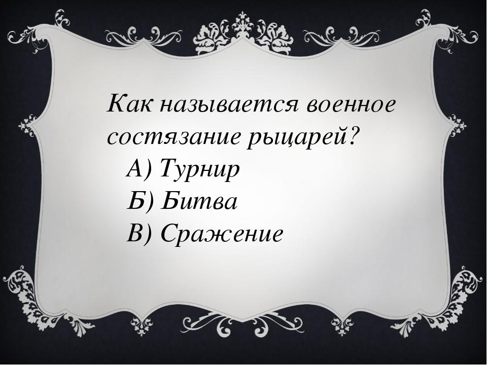 Как называется военное состязание рыцарей? А) Турнир Б) Битва В) Сражение