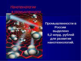 Нанотехнологии в промышленности Промышленности в России выделено 5,2 млрд. ру