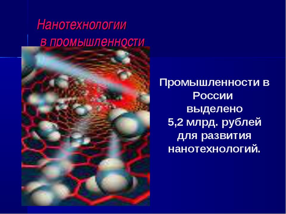 Нанотехнологии в промышленности Промышленности в России выделено 5,2 млрд. ру...