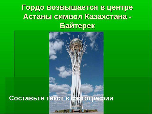 Гордо возвышается в центре Астаны символ Казахстана - Байтерек Составьте текс...