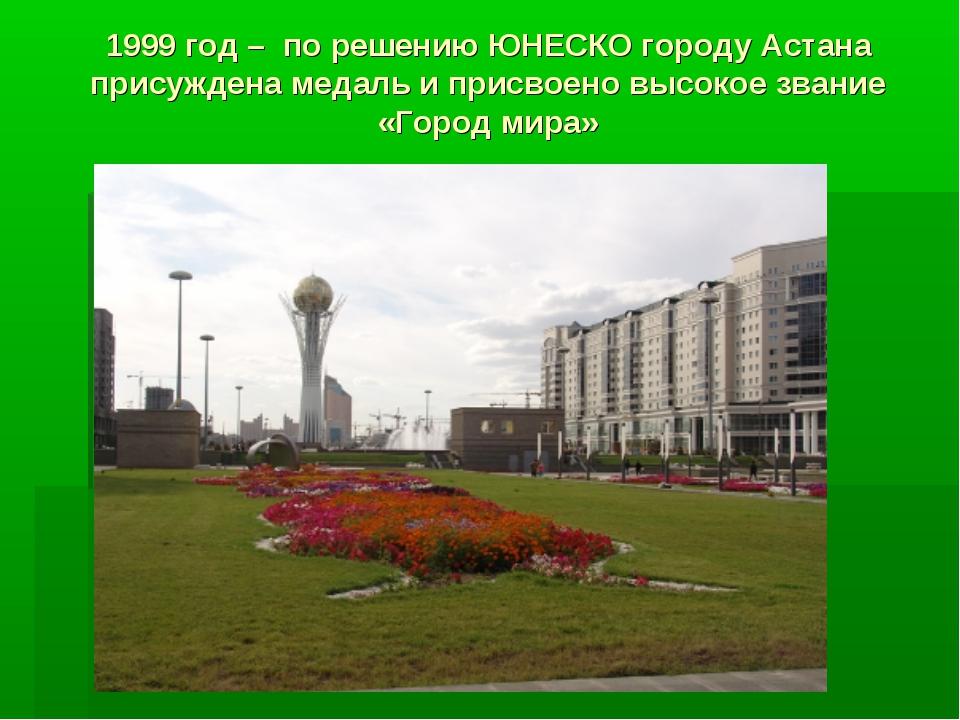 1999 год – по решению ЮНЕСКО городу Астана присуждена медаль и присвоено высо...