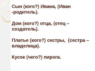 Сын (кого?) Ивана,(Иван -родитель). Дом (кого?) отца,(отец – создатель). Пл