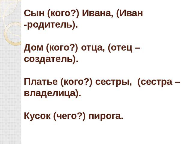 Сын (кого?) Ивана,(Иван -родитель). Дом (кого?) отца,(отец – создатель). Пл...
