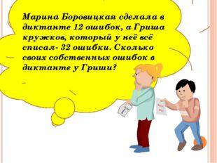 Марина Боровицкая сделала в диктанте 12 ошибок, а Гриша кружков, который у н