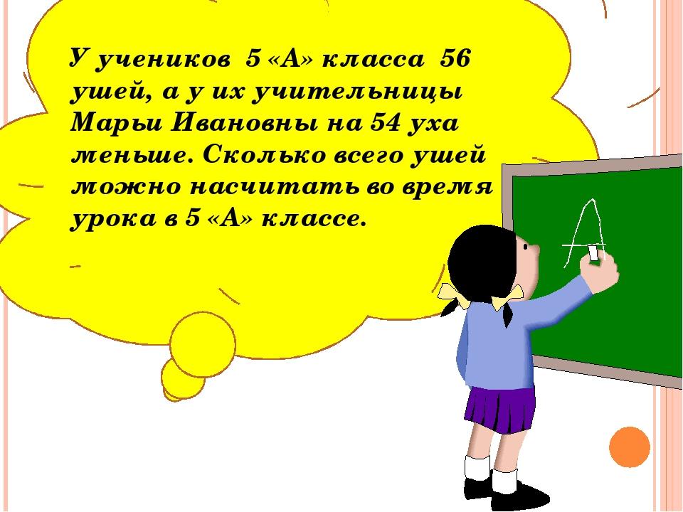 У учеников 5 «А» класса 56 ушей, а у их учительницы Марьи Ивановны на 54 уха...