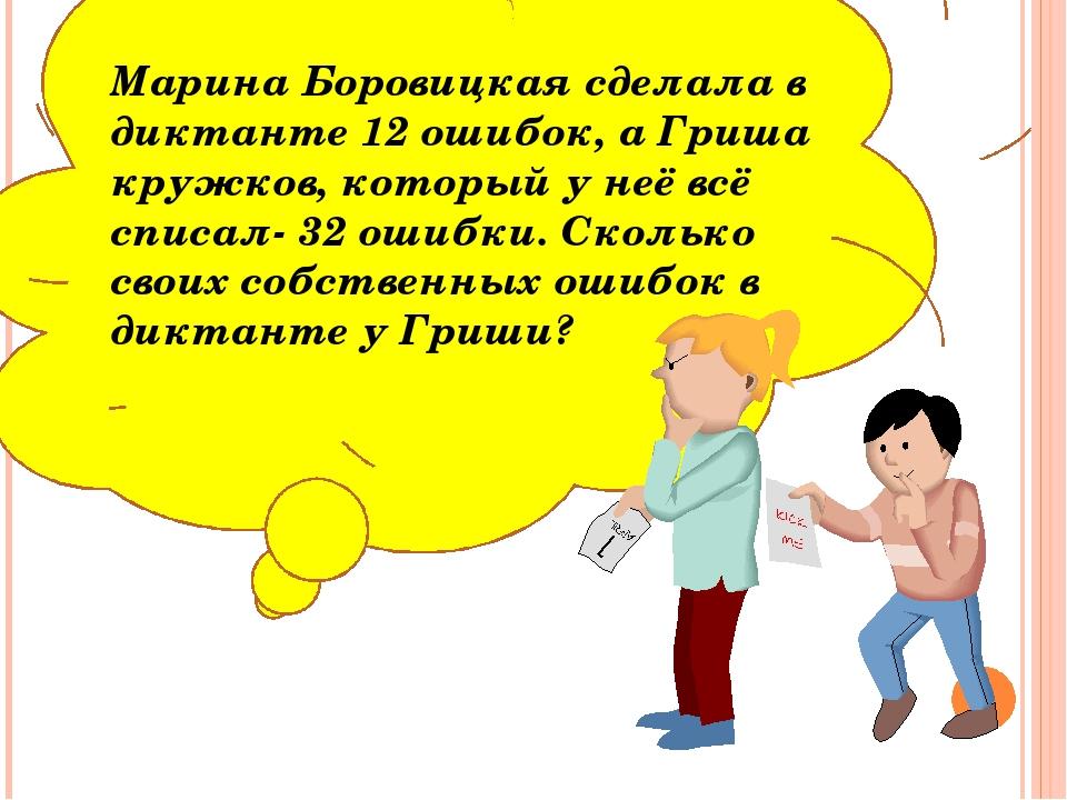 Марина Боровицкая сделала в диктанте 12 ошибок, а Гриша кружков, который у н...