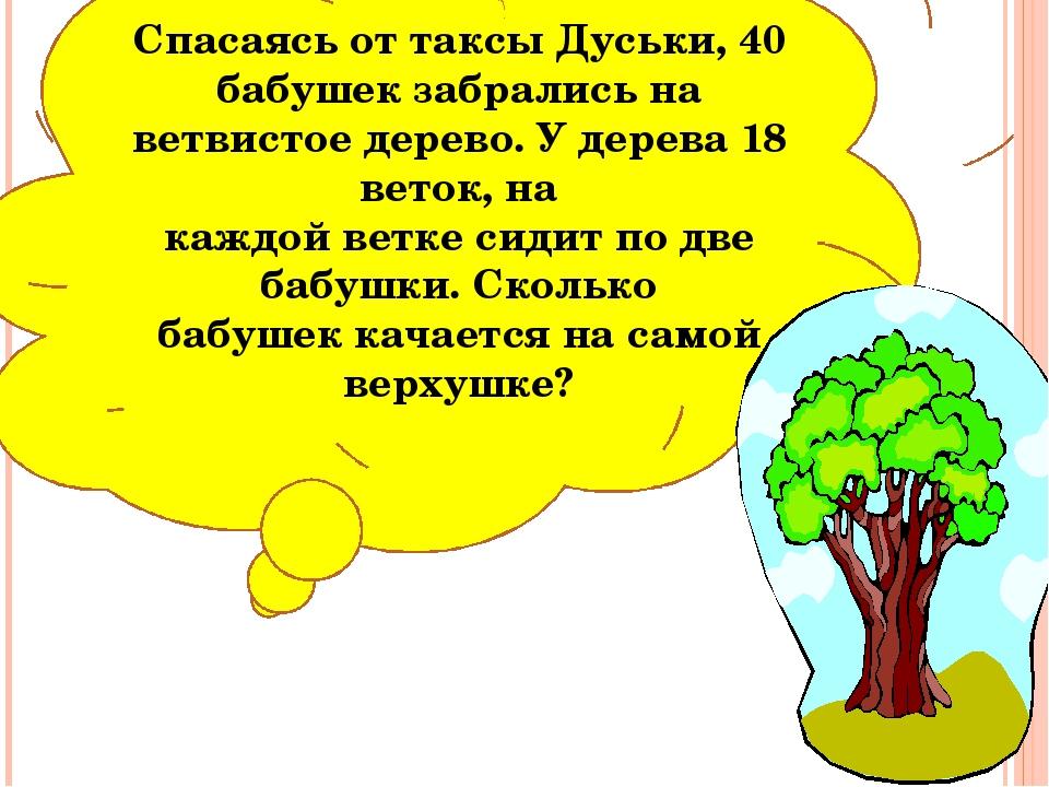 Спасаясь от таксы Дуськи, 40 бабушек забрались на ветвистое дерево. У дерева...