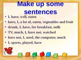Make up some sentences I, have, well, eaten have, I, a lot of, eaten, vegetab