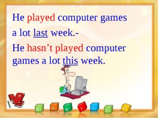 He played computer games a lot last week.- He hasn't played computer games a