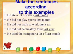 Make the sentences according to this examples He ate a lot of cakes last mont
