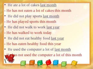 He ate a lot of cakes last month - He has not eaten a lot of cakes this month