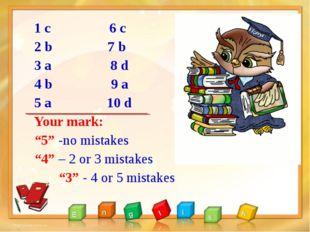 "1 с 6 c 2 b 7 b 3 a 8 d 4 b 9 a 5 a 10 d Your mark: ""5"" -no mistakes ""4"" – 2"