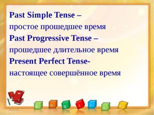 Past Simple Tense – простое прошедшее время Past Progressive Tense – прошедше