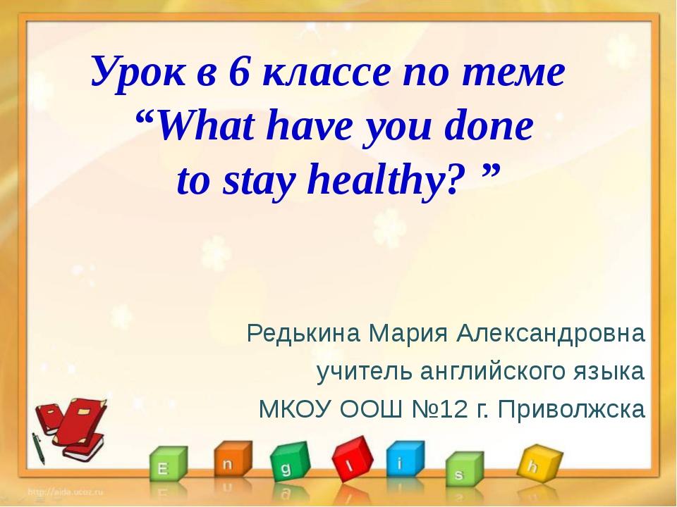 "Урок в 6 классе по теме ""What have you done to stay healthy? "" Редькина Мария..."