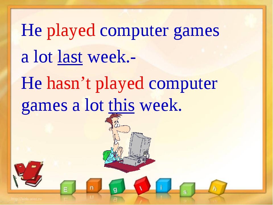 He played computer games a lot last week.- He hasn't played computer games a...