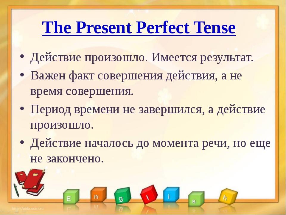 The Present Perfect Tense Действие произошло. Имеется результат. Важен факт с...