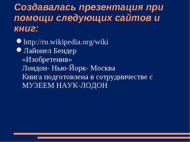Создавалась презентация при помощи следующих сайтов и книг: http://ru.wikiped...