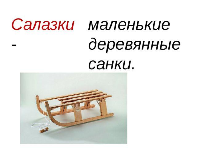 Салазки - маленькие деревянные санки.