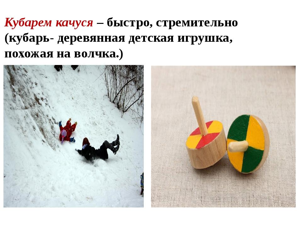Кубарем качуся – быстро, стремительно (кубарь- деревянная детская игрушка, по...