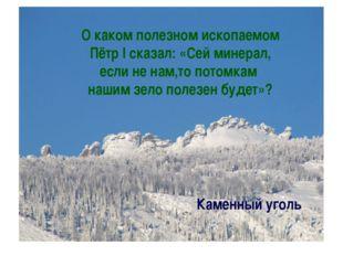 О каком полезном ископаемом Пётр I сказал: «Сей минерал, если не нам,то потом