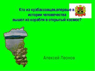 Кто из кузбассовцев,впервые в истории человечества вышел из корабля в открыты