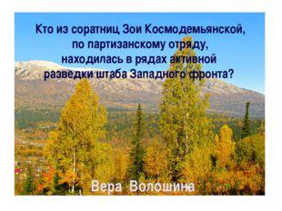 Кто из соратниц Зои Космодемьянской, по партизанскому отряду, находилась в ря