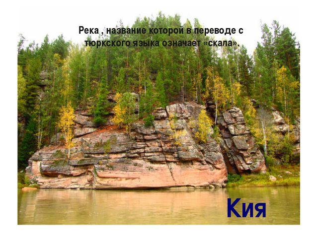 Река , название которой в переводе с тюркского языка означает «скала». Кия