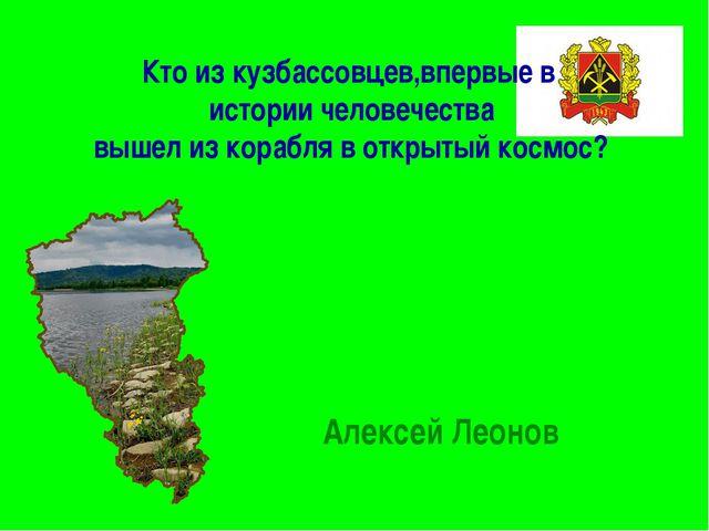 Кто из кузбассовцев,впервые в истории человечества вышел из корабля в открыты...