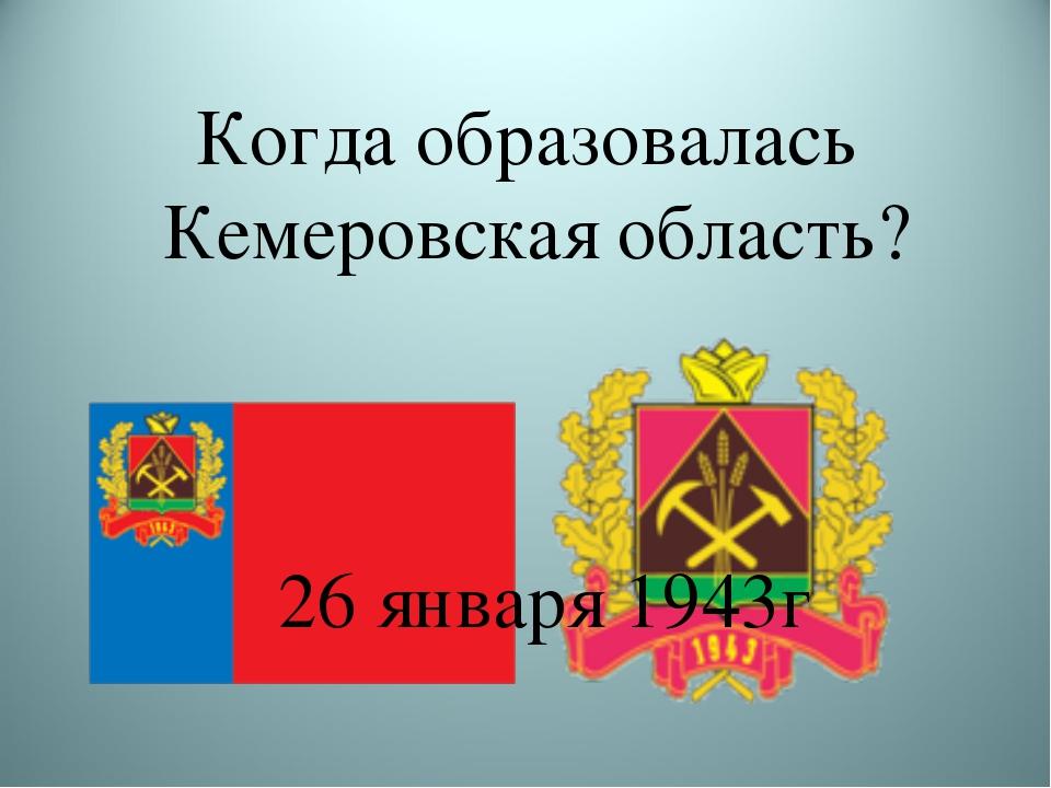 Когда образовалась Кемеровская область? 26 января 1943г