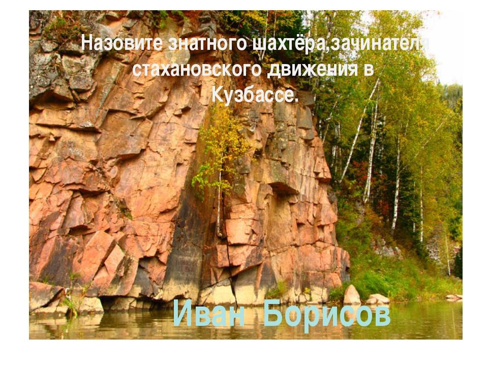 Назовите знатного шахтёра,зачинателя стахановского движения в Кузбассе. Иван...