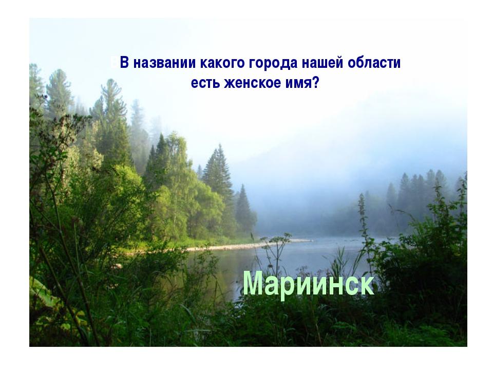 ВВ названии какого города нашей области есть женское имя? Мариинск