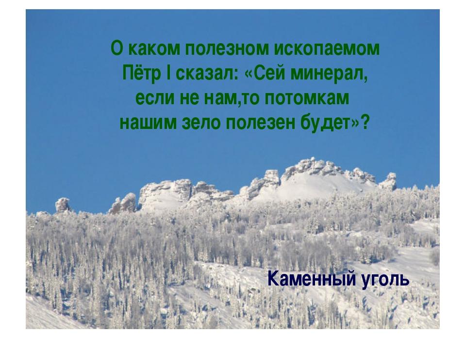 О каком полезном ископаемом Пётр I сказал: «Сей минерал, если не нам,то потом...
