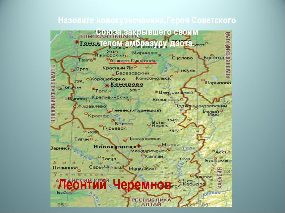 Назовите новокузнечанина,Героя Советского Союза,закрывшего своим телом амбраз...