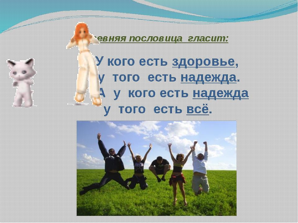 Древняя пословица гласит: У кого есть здоровье, у того есть надежда. А у кого...