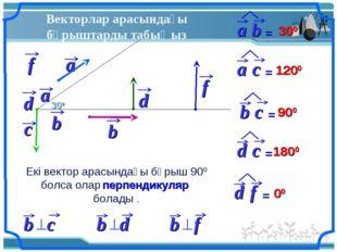 Векторлар арасындағы бұрыштарды табыңыз 300 300 1200 900 1800 00 Екі вектор а