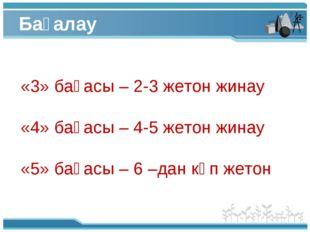Бағалау «3» бағасы – 2-3 жетон жинау «4» бағасы – 4-5 жетон жинау «5» бағасы