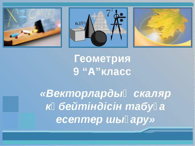 """Геометрия 9 """"А""""класс «Векторлардың скаляр көбейтіндісін табуға есептер шығару»"""