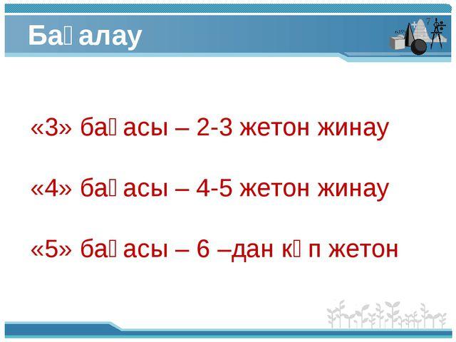 Бағалау «3» бағасы – 2-3 жетон жинау «4» бағасы – 4-5 жетон жинау «5» бағасы...