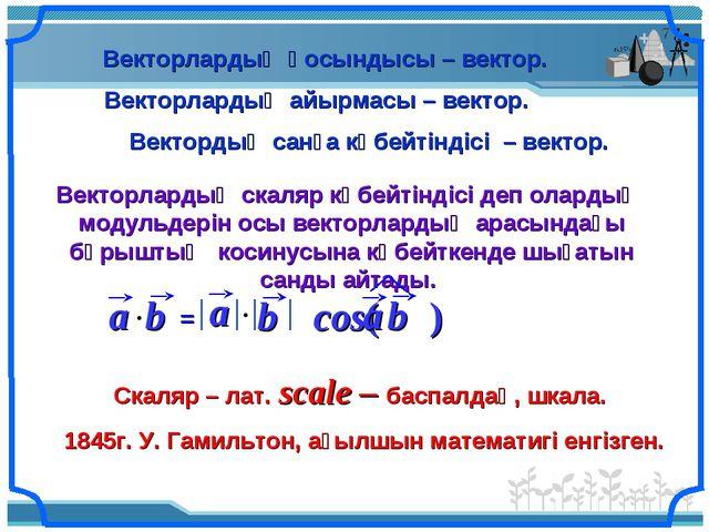 Векторлардың қосындысы – вектор. Векторлардың айырмасы – вектор. Вектордың са...