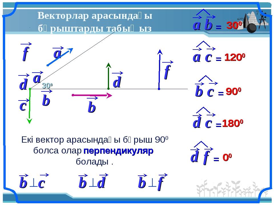 Векторлар арасындағы бұрыштарды табыңыз 300 300 1200 900 1800 00 Екі вектор а...