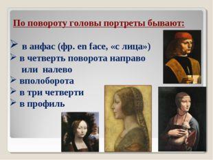 По повороту головы портреты бывают: в анфас (фр. en face, «с лица») в четверт