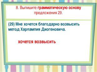8. Выпишите грамматическую основу предложения 29. (29) Мне хочется благодарно